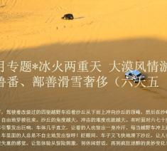 三月专题*冰火两重天 大漠风情游 吐鲁番、鄯善滑雪奢侈(六天五晚)